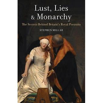 Lust Lies and Monarchy  The Secrets Behind Britains Royal Portraits by Stephen Millar