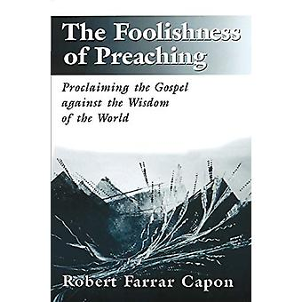 The Foolishness of Preaching - Proclaiming the Gospel Against the Wisd