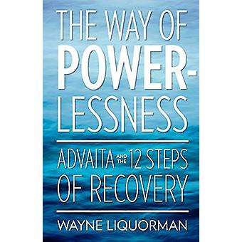 The Way Of Powerlessness - Advaita and the 12 Steps Of Recovery by Wa