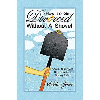 How to Get Divorced Without a Shovel - A Guide to Surviving Divorce Wi