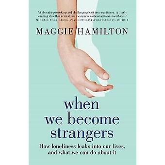 When We Become Strangers How loneliness leaks into our lives and what we can do about it