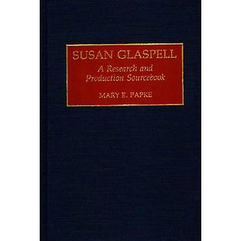 Susan Glaspell A Research and Production Sourcebook by Papke & Mary E.