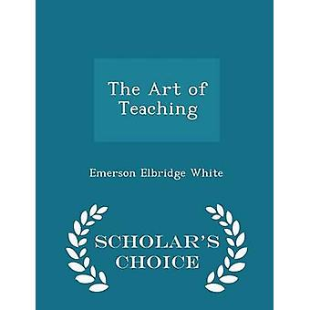The Art of Teaching  Scholars Choice Edition by White & Emerson Elbridge