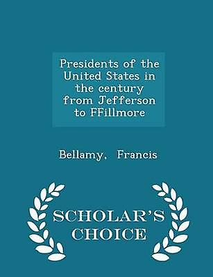 Presidents of the United States in the century from Jefferson to FFillmore  Scholars Choice Edition by Francis & Bellamy
