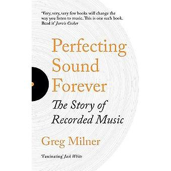 Perfecting Sound Forever - The Story Of Recorded Music by Greg Milner