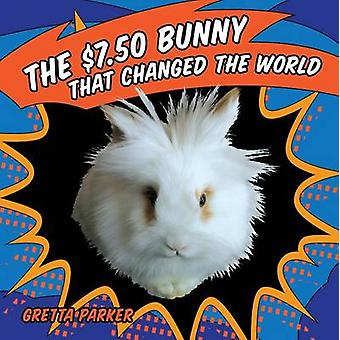 The $7.50 Bunny That Changed the World by Gretta Parker - Gretta Park