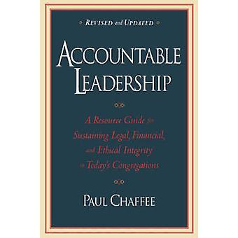 Accountable Leadership A Resource Guide for Sustaining Legal Financial and Ethical Integrity in Todays Congregations by Chaffee & Paul