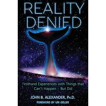 Reality Denied Firsthand Experiences with Things that Cant Happen  But Did by Alexander & John B.