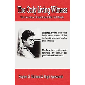 The Only Living Witness The true story of serial sex killer Ted Bundy by Michaud & Stephen G.