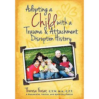 Adopting a Child with a Trauma and Attachment Disruption History A Practical Guide by Fraser & Theresa Ann