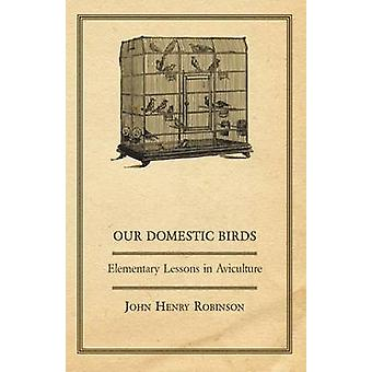 Our Domestic Birds  Elementary Lessons in Aviculture by Robinson & John Henry