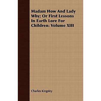 Madam How And Lady Why Or First Lessons In Earth Lore For Children Volume XIII by Kingsley & Charles