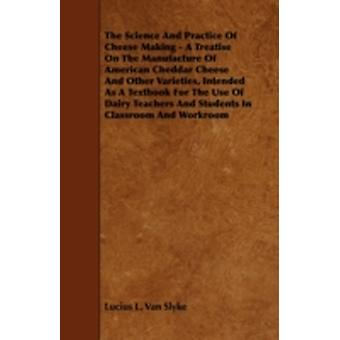 The Science and Practice of Cheese Making  A Treatise on the Manufacture of American Cheddar Cheese and Other Varieties Intended as a Textbook for t by Slyke & Lucius L. Van