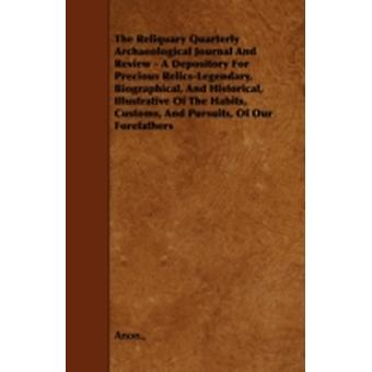 The Reliquary Quarterly Archaeological Journal And Review  A Depository For Precious RelicsLegendary Biographical And Historical Illustrative Of The Habits Customs And Pursuits Of Our Forefath by Anon.