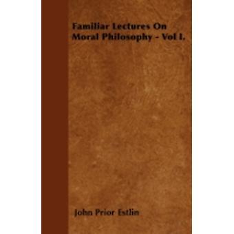 Familiar Lectures On Moral Philosophy  Vol I. by Estlin & John Prior