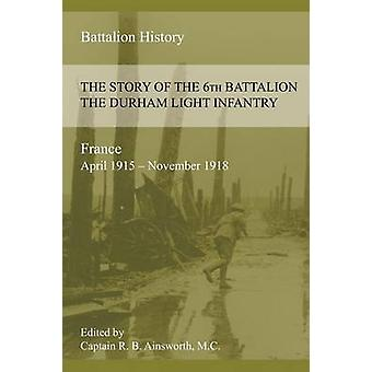 THE STORY OF THE 6th BATTALION THE DURHAM LIGHT INFANTRY 19151918 by Ainsworth & Richard B