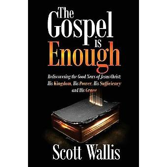 The Gospel is Enough Rediscovering the Good News of Jesus Christ His Kingdom His Power His Sufficiency and His Grace by Wallis & Scott
