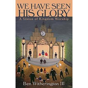 We Have Seen His Glory A Vision of Kingdom Worship by Witherington & Ben