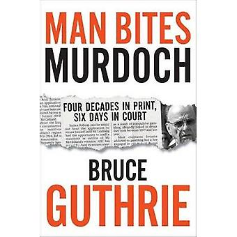 Man Bites Murdoch - Four Decades in Print - Six Days in Court by Bruce