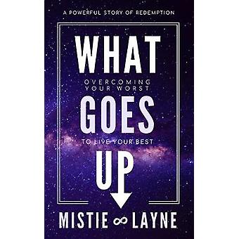 What Goes Up - Overcoming Your Worst to Live Your Best by Mistie Layne