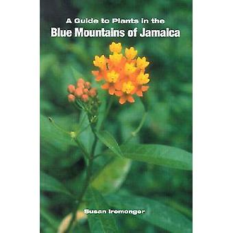 A Guide to the Plants in the Blue Mountains of Jamaica by Susan Iremo