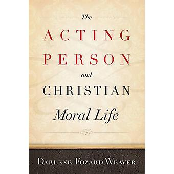 The Acting Person and Christian Moral Life by Darlene Fozard Weaver -