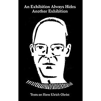 An Exhibition Always Hides Another Exhibition - Texts on Hans Ulrich