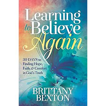 Learning to Believe Again - 30 Days to Finding Hope - Faith - and Comf