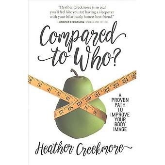 Compared to Who? - A Proven Path to Improve Your Body Image by Heather