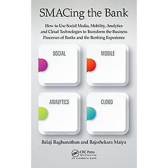 SMACing the Bank How to Use Social Media Mobility Analytics and Cloud Technologies to Transform the Business Processes of Banks and the Banking Experience