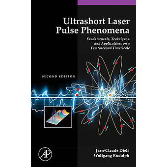 Ultrashort Laser Pulse Phenomena Fundamentals Techniques and Applications on a Femtosecond Time Scale by Diels & JeanClaude