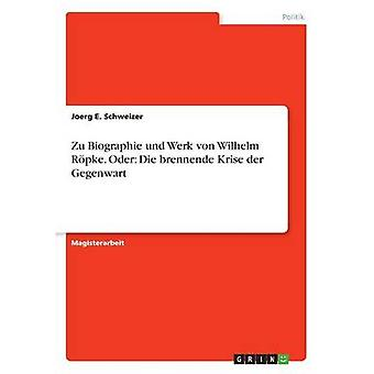 Zu Biographie und Werk von Wilhelm Rpke. Oder Die brennende Krise der Gegenwart by Schweizer & Joerg E.