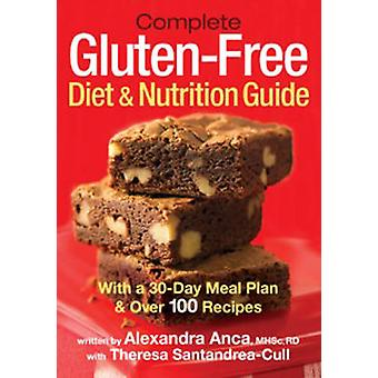 Complete Glutenfree Diet and Nutrition Guide by Alexandra Anca & With Theresa Santandrea Cull & Preface by Ralph E Warren