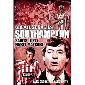 Southampton Greatest Games - Saints' Fifty Finest Matches by Alex Croo