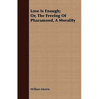 Love Is Enough Or the Freeing of Pharamond a Morality by Morris & William