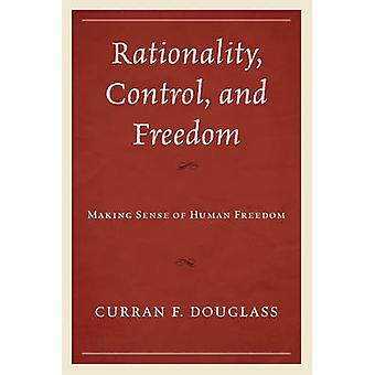 Rationality Control and Freedom Making Sense of Human Freedom by Douglass & Curran Fletcher