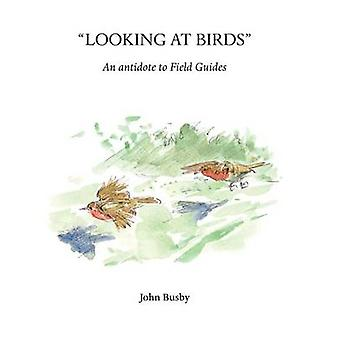 Looking at Birds - An Antidote to Field Guides by John Busby - 9781904