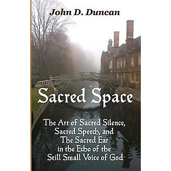 Sacred Space The Art of Sacred Silence Sacred Speech and The Sacred Ear in the Echo of the Still Small Voice of God by Duncan & John D