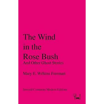 The Wind in the Rose Bush And Other Ghost Stories by Wilkins Freeman & Mary E.