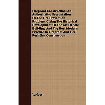 A   Fireproof Construction An Authoritative Presentation of the Fire Prevention Problem Giving the Historical Development of the Art of Safe Buildin by Various