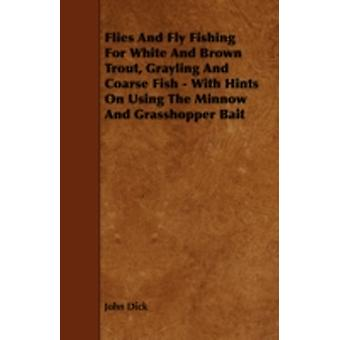 Flies and Fly Fishing for White and Brown Trout Grayling and Coarse Fish  With Hints on Using the Minnow and Grasshopper Bait by Dick & John