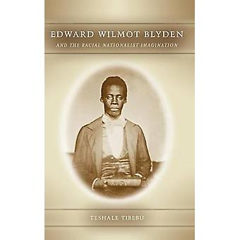 Edward Wilmot Blyden and the Racial Nationalist Imagination by Tibebu & Teshale