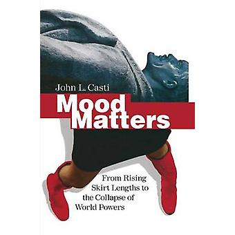 Mood Matters  From Rising Skirt Lengths to the Collapse of World Powers by Casti & John L.