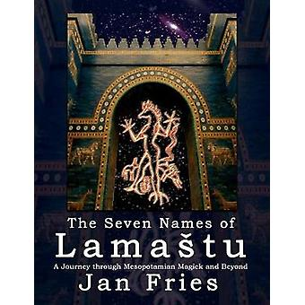 The Seven Names of Lamatu A Journey through Mesopotamian Magick and Beyond by Fries & Jan