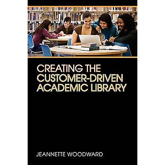 Creating the Customer-driven Academic Library by Jeannette Woodward -
