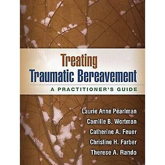 Treating Traumatic Bereavement - A Practitioner's Guide by Laurie Anne