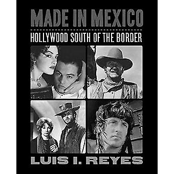 Made in Mexico - Hollywood South of the Border by Luis I. Reyes - 9781
