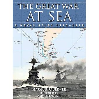 The Great War at Sea - A Naval Atlas - 1914 1919 by Marcus Faulkner -