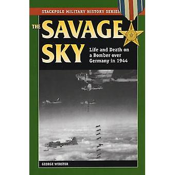 Savage Sky - Life and Death on a Bomber Over Germany in 1944 by George
