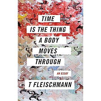 Time Is the Thing a Body Moves Through by T Fleischmann - 97815668954